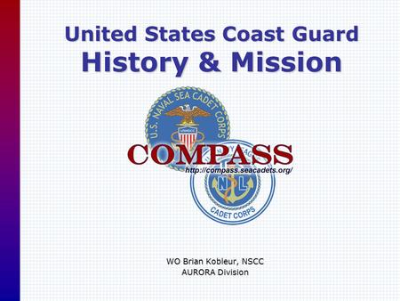 United States Coast Guard History & Mission WO Brian Kobleur, NSCC AURORA Division.