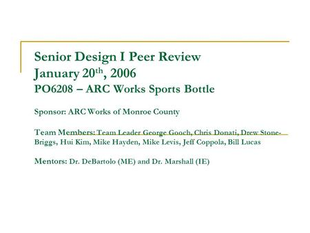 Senior Design I Peer Review January 20 th, 2006 PO6208 – ARC Works Sports Bottle Sponsor: ARC Works of Monroe County Team Members: Team Leader George Gooch,