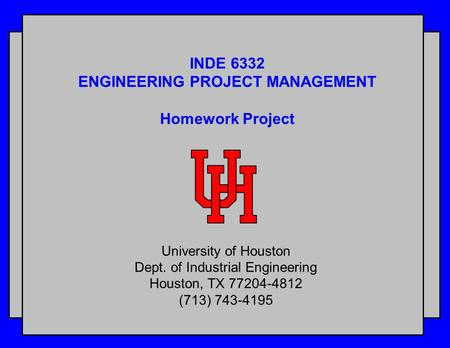 INDE 6332 ENGINEERING PROJECT MANAGEMENT Homework Project University of Houston Dept. of Industrial Engineering Houston, TX 77204-4812 (713) 743-4195.
