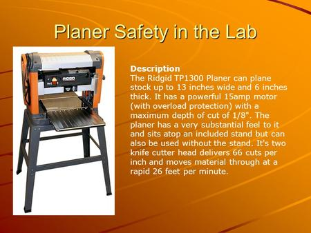 Planer Safety in the Lab Description The Ridgid TP1300 Planer can plane stock up to 13 inches wide and 6 inches thick. It has a powerful 15amp motor (with.