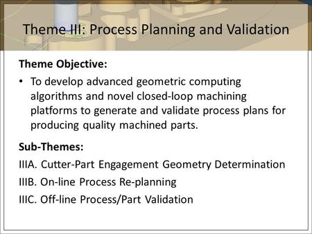 Theme III: Process Planning and Validation Theme Objective: To develop advanced geometric computing algorithms and novel closed-loop machining platforms.