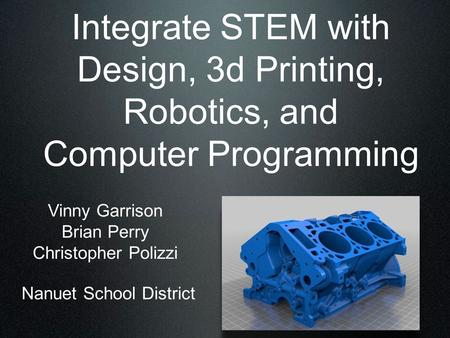 Integrate STEM with Design, 3d Printing, Robotics, and Computer Programming Vinny Garrison Brian Perry Christopher Polizzi Nanuet School District.