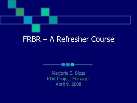 FRBR – A Refresher Course Marjorie E. Bloss RDA Project Manager April 9, 2008.