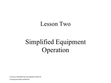 NATIONAL FOOD SERVICE MANAGEMENT INSTITUTE Using Equipment Safely and Efficiently Lesson Two Simplified Equipment Operation.