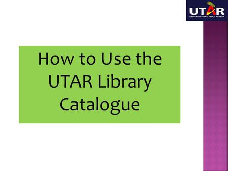 How to Use the UTAR Library Catalogue. This session will show you briefly how to use the catalogue to search for your resources.