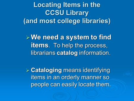 Locating Items in the CCSU Library (and most college libraries)  We need a system to find items. To help the process, librarians catalog information.