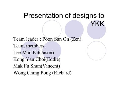 Presentation of designs to YKK Team leader : Poon San On (Zen) Team members: Lee Man Kit(Jason) Kong Yau Choi(Eddie) Mak Fu Shun(Vincent) Wong Ching Pong.