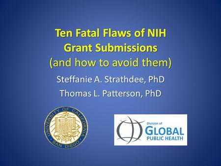 Ten Fatal Flaws of NIH Grant Submissions (and how to avoid them) Steffanie A. Strathdee, PhD Thomas L. Patterson, PhD.