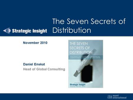 The Seven Secrets of Distribution November 2010 Daniel Enskat Head of Global Consulting.