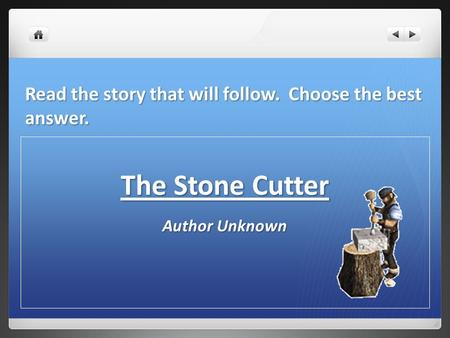 Read the story that will follow. Choose the best answer. The Stone Cutter Author Unknown.