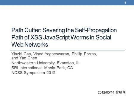 Path Cutter: Severing the Self-Propagation Path of XSS JavaScript Worms in Social Web Networks Yinzhi Cao, Vinod Yegneswaran, Phillip Porras, and Yan Chen.