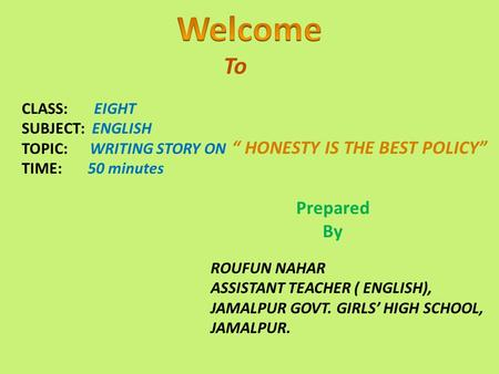 "To CLASS: EIGHT SUBJECT: ENGLISH TOPIC: WRITING STORY ON TIME: 50 minutes "" HONESTY IS THE BEST POLICY"" Prepared By ROUFUN NAHAR ASSISTANT TEACHER ( ENGLISH),"