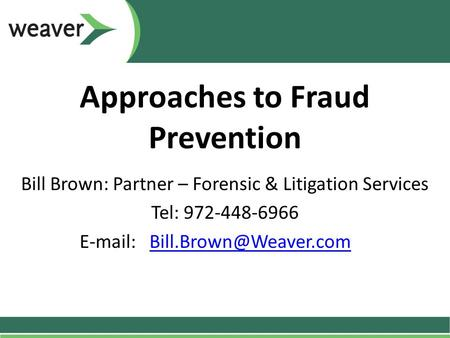 Approaches to Fraud Prevention Bill Brown: Partner – Forensic & Litigation Services Tel: 972-448-6966