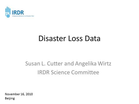 Disaster Loss Data Susan L. Cutter and Angelika Wirtz IRDR Science Committee November 16, 2010 Beijing.