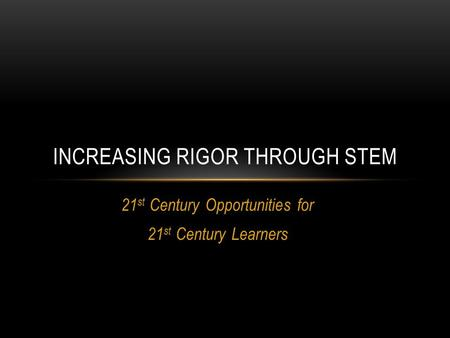 21 st Century Opportunities for 21 st Century Learners INCREASING RIGOR THROUGH STEM.