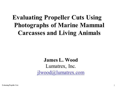 Evaluating Propeller Cuts Using Photographs of Marine Mammal Carcasses and Living Animals James L. Wood Lumatrex, Inc. Evaluating Propeller.