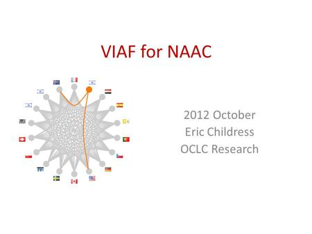 VIAF for NAAC 2012 October Eric Childress OCLC Research.