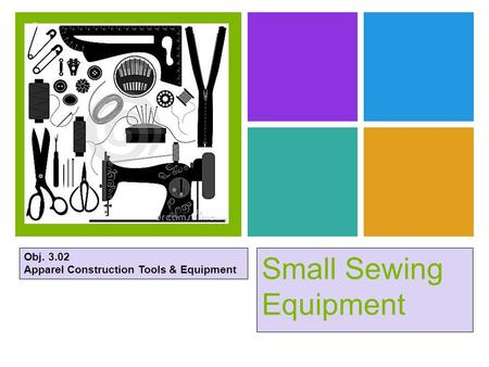 + Small Sewing Equipment Obj. 3.02 Apparel Construction Tools & Equipment.