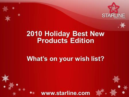 2010 Holiday Best New Products Edition www.starline.com What's on your wish list?