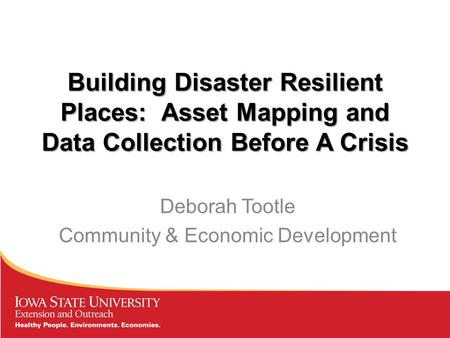 Building Disaster Resilient Places: Asset Mapping and Data Collection Before A Crisis Deborah Tootle Community & Economic Development.