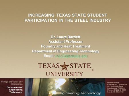 INCREASING TEXAS STATE STUDENT PARTICIPATION IN THE STEEL INDUSTRY Dr. Laura Bartlett Assistant Professor Foundry and Heat Treatment Department of Engineering.
