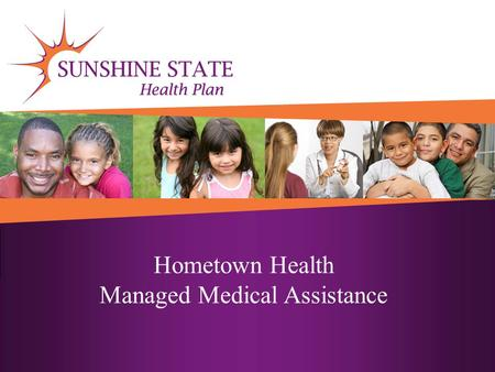 Hometown Health Managed Medical Assistance. State Goals Coordinated health care across different health care settings A choice of the best managed care.