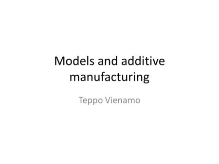 Models and additive manufacturing Teppo Vienamo. Agenda 13:15 ADF – About models – Additive technologies – Tour: 3D printlab ville Kukko-Liedes Machineshop.