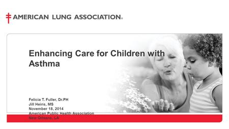 Enhancing Care for Children with Asthma Felicia T. Fuller, Dr.PH Jill Heins, MS November 18, 2014 American Public Health Association New Orleans, LA.