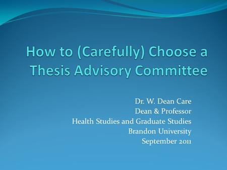Dr. W. Dean Care Dean & Professor Health Studies and Graduate Studies Brandon University September 2011.