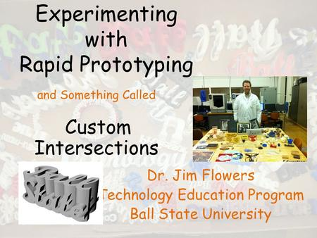 Experimenting with Rapid Prototyping Dr. Jim Flowers Technology Education Program Ball State University and Something Called Custom Intersections.