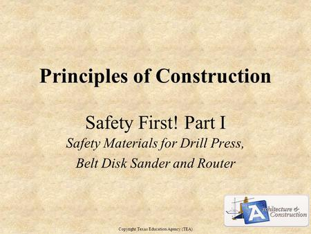 Principles of Construction Safety First! Part I Safety Materials for Drill Press, Belt Disk Sander and Router Copyright Texas Education Agency (TEA) 1.