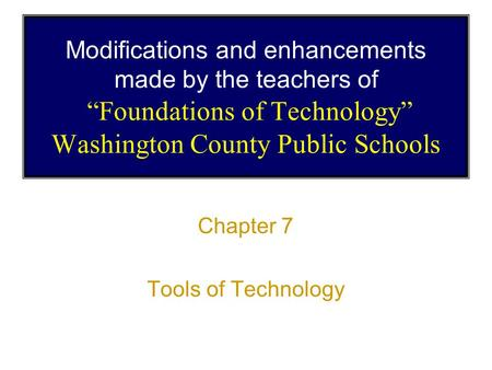 "Modifications and enhancements made by the teachers of ""Foundations of Technology"" Washington County Public Schools Chapter 7 Tools of Technology."