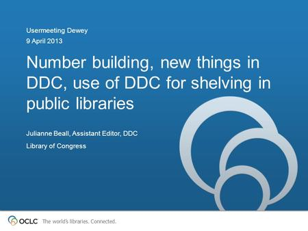The world's libraries. Connected. Number building, new things in DDC, use of DDC for shelving in public libraries Usermeeting Dewey 9 April 2013 Julianne.