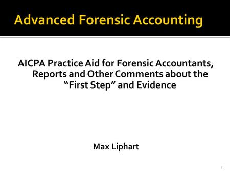 "AICPA Practice Aid for Forensic Accountants, Reports and Other Comments about the ""First Step"" and Evidence Max Liphart 1."