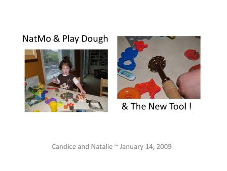 NatMo & Play Dough Candice and Natalie ~ January 14, 2009 & The New Tool !