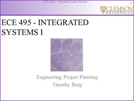 1 ECE 495 – Integrated System Design I ECE 495 - INTEGRATED SYSTEMS I Engineering Project Planning Timothy Burg.
