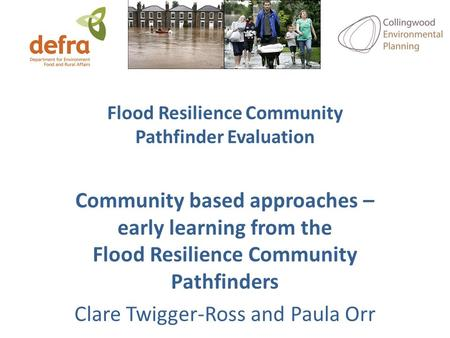 Flood Resilience Community Pathfinder Evaluation Community based approaches – early learning from the Flood Resilience Community Pathfinders Clare Twigger-Ross.