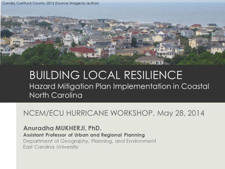NCEM/ECU HURRICANE WORKSHOP, May 28, 2014 Anuradha MUKHERJI, PhD. Assistant Professor of Urban and Regional Planning Department of Geography, Planning,