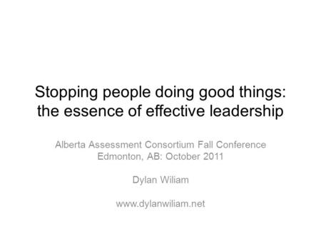 Stopping people doing good things: the essence of effective leadership Alberta Assessment Consortium Fall Conference Edmonton, AB: October 2011 Dylan Wiliam.