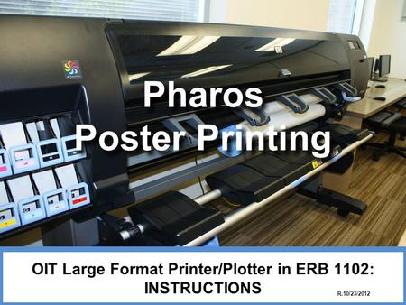 Pharos Poster Printing OIT Large Format Printer/Plotter in ERB 1102: INSTRUCTIONS R.10/23/2012.