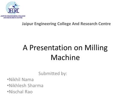 A Presentation on Milling Machine Submitted by: Nikhil Nama Nikhlesh Sharma Nischal Rao Jaipur Engineering College And Research Centre.