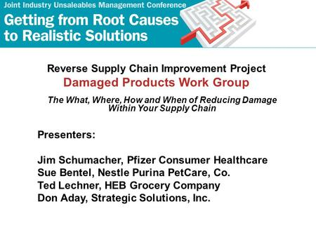 Reverse Supply Chain Improvement Project Damaged Products Work Group The What, Where, How and When of Reducing Damage Within Your Supply Chain Presenters: