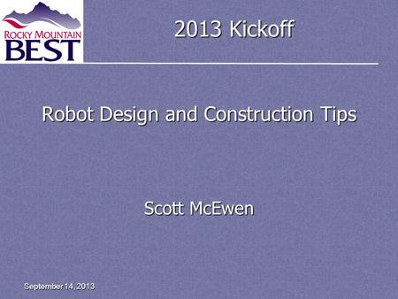 2013 Kickoff Robot Design and Construction Tips Scott McEwen September 14, 2013.