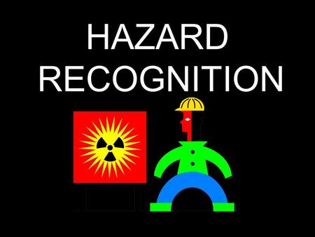 "HAZARD RECOGNITION. What does the word ""hazard"" mean? A hazard is an action or situation that could cause injury or death."