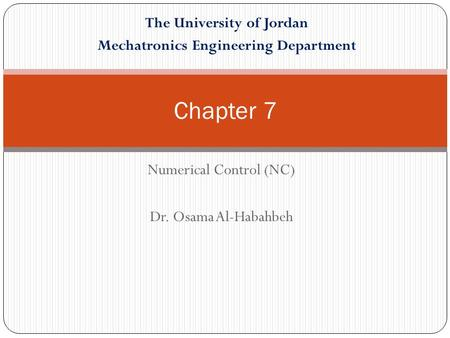 Numerical Control (NC) Dr. Osama Al-Habahbeh Chapter 7 The University of Jordan Mechatronics Engineering Department.