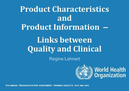 Product Characteristics and Product Information – Links between Quality and Clinical Regine Lehnert 6TH ANNUAL PREQUALIFICATION ASSESSMENT TRAINING (QUALITY)
