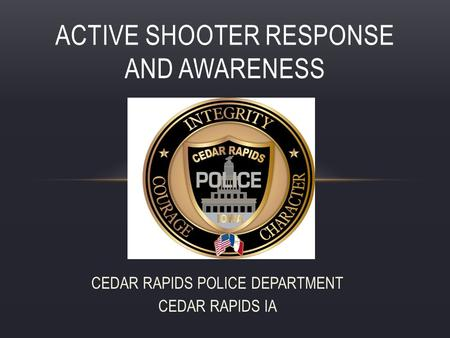 CEDAR RAPIDS POLICE DEPARTMENT CEDAR RAPIDS IA ACTIVE SHOOTER RESPONSE AND AWARENESS.