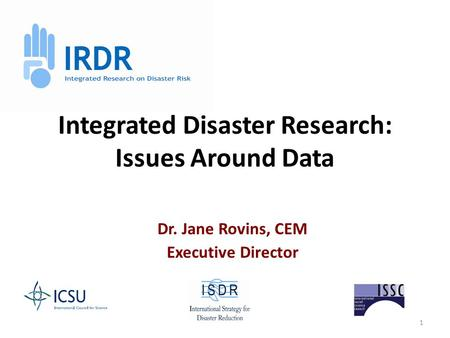 1 Integrated Disaster Research: Issues Around Data Dr. Jane Rovins, CEM Executive Director.