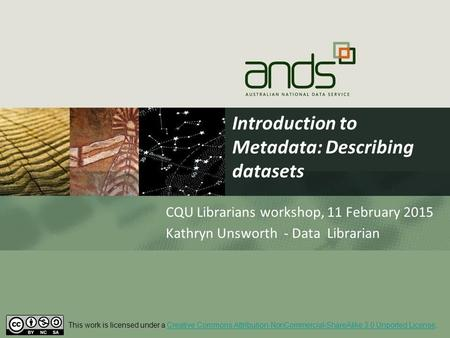 Introduction to Metadata: Describing datasets CQU Librarians workshop, 11 February 2015 Kathryn Unsworth - Data Librarian This work is licensed under a.