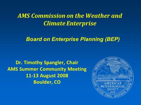 AMS Commission on the Weather and Climate Enterprise Dr. Timothy Spangler, Chair AMS Summer Community Meeting 11-13 August 2008 Boulder, CO Board on Enterprise.